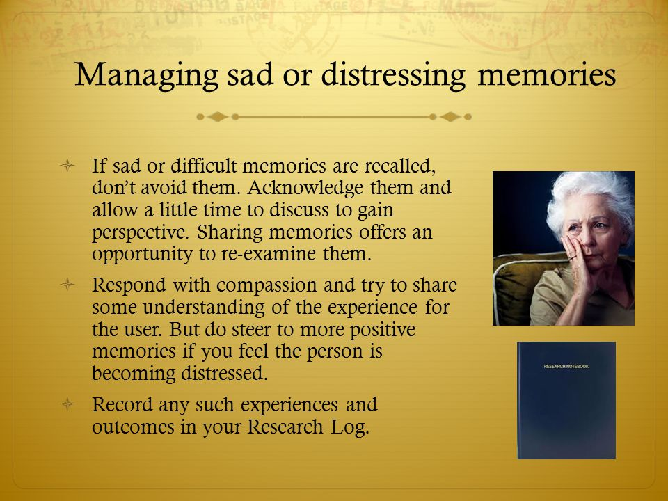  If sad or difficult memories are recalled, don't avoid them. Acknowledge them and allow a little time to discuss to gain perspective. Sharing memori