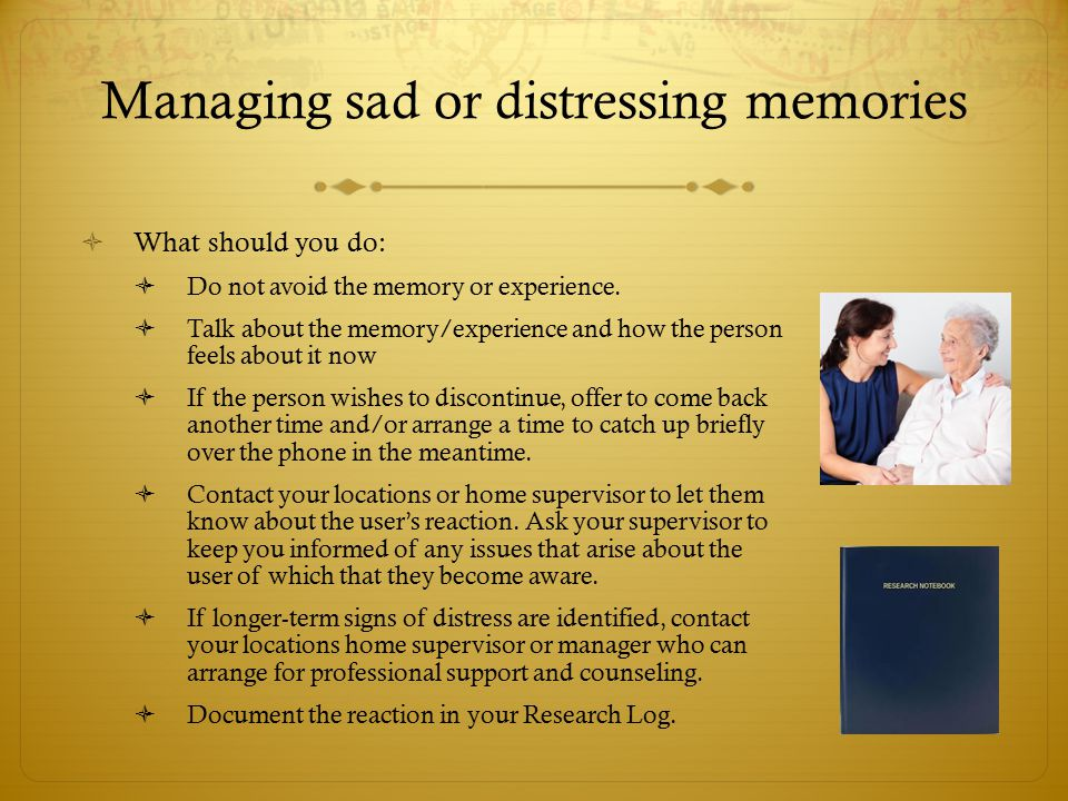  What should you do:  Do not avoid the memory or experience.  Talk about the memory/experience and how the person feels about it now  If the perso