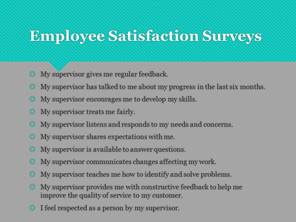 Employee Satisfaction Surveys  My supervisor gives me regular feedback.  My supervisor has talked to me about my progress in the last six months. 