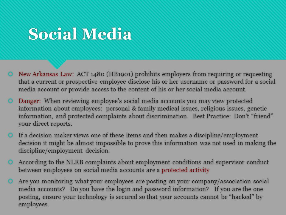 Social Media  New Arkansas Law: ACT 1480 (HB1901) prohibits employers from requiring or requesting that a current or prospective employee disclose his or her username or password for a social media account or provide access to the content of his or her social media account.
