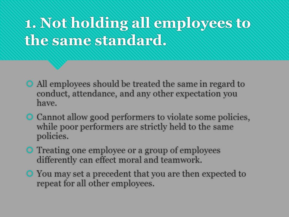 1. Not holding all employees to the same standard.  All employees should be treated the same in regard to conduct, attendance, and any other expectat