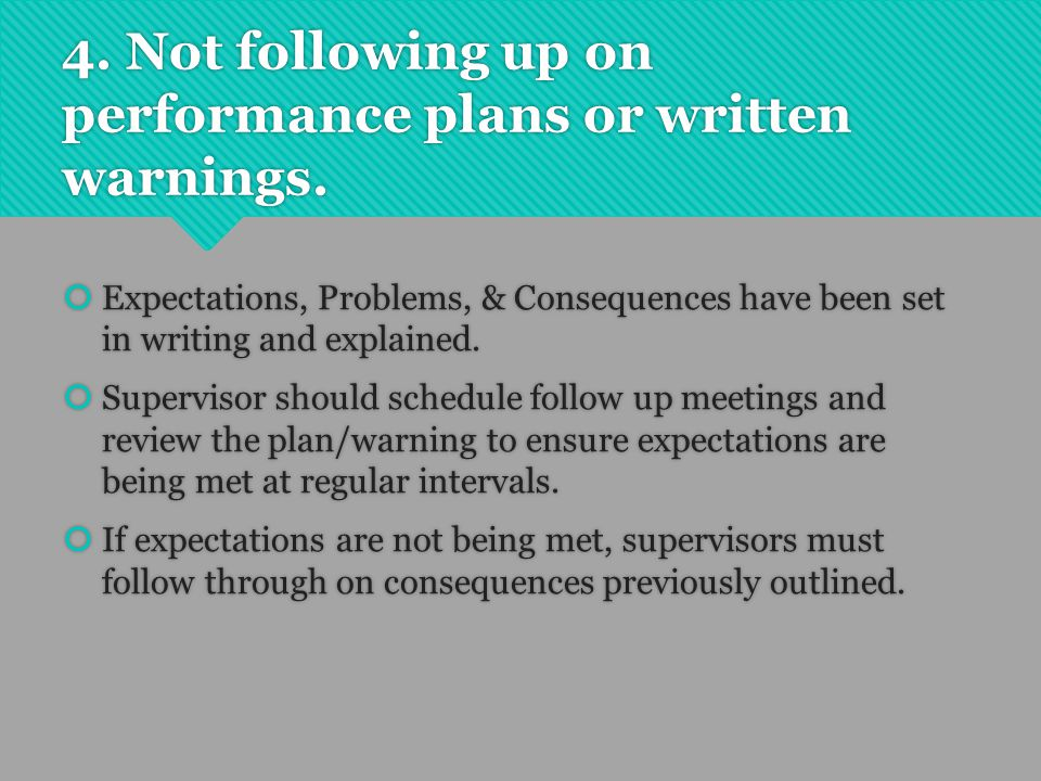 4. Not following up on performance plans or written warnings.  Expectations, Problems, & Consequences have been set in writing and explained.  Super