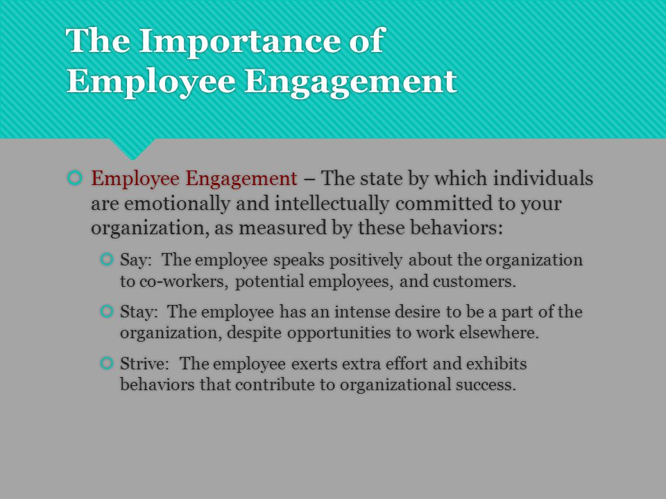 The Importance of Employee Engagement  Employee Engagement – The state by which individuals are emotionally and intellectually committed to your orga