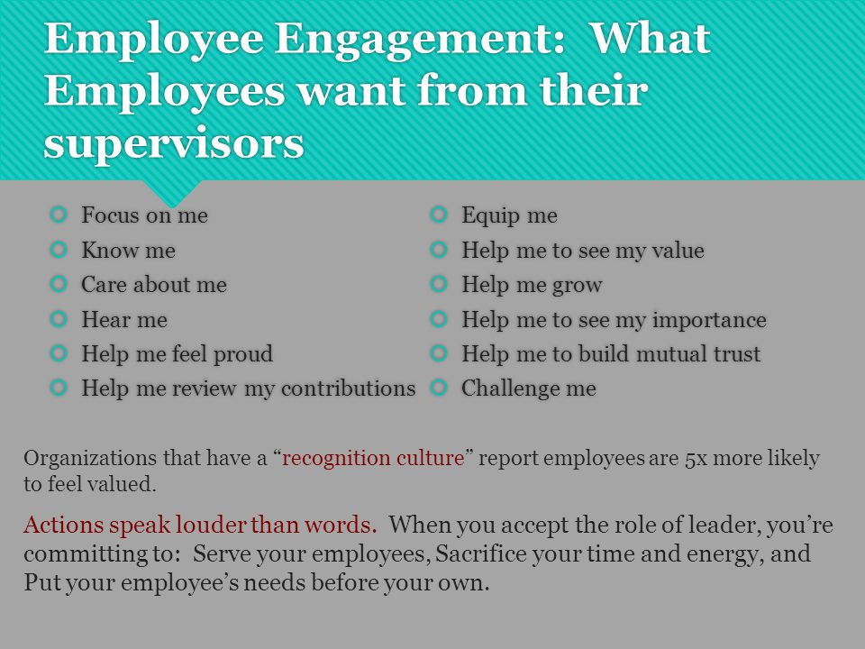 Employee Engagement: What Employees want from their supervisors  Focus on me  Know me  Care about me  Hear me  Help me feel proud  Help me revie