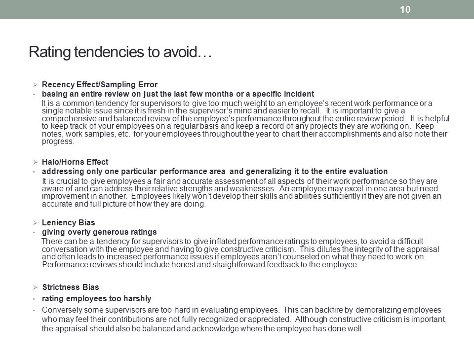 Rating tendencies to avoid…  Recency Effect/Sampling Error basing an entire review on just the last few months or a specific incident It is a common tendency for supervisors to give too much weight to an employee's recent work performance or a single notable issue since it is fresh in the supervisor's mind and easier to recall.