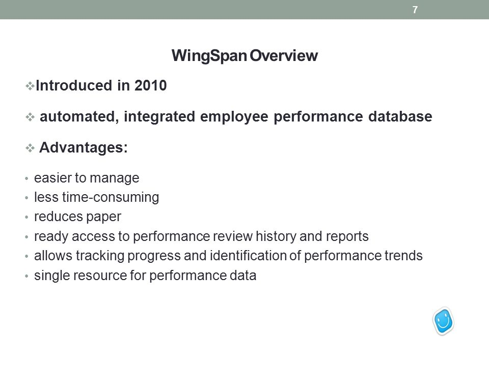 WingSpan Overview  Introduced in 2010  automated, integrated employee performance database  Advantages: easier to manage less time-consuming reduces paper ready access to performance review history and reports allows tracking progress and identification of performance trends single resource for performance data 7