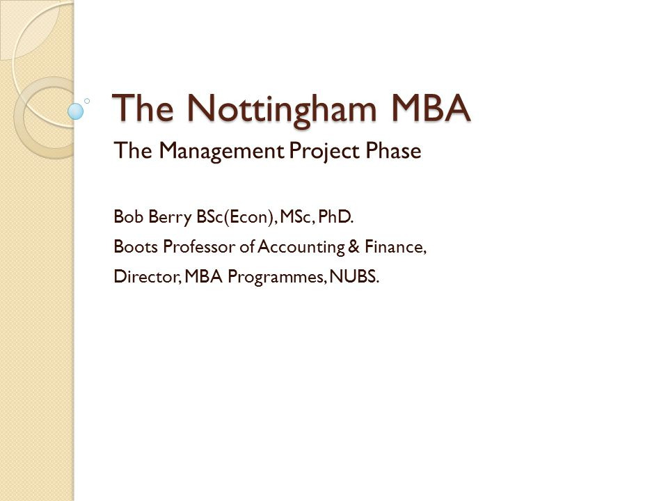 The Nottingham MBA The Management Project Phase Bob Berry BSc(Econ), MSc, PhD. Boots Professor of Accounting & Finance, Director, MBA Programmes, NUBS