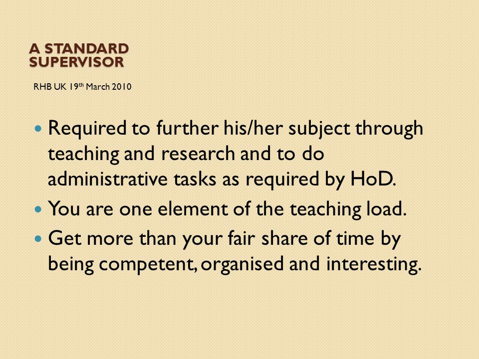 A STANDARD SUPERVISOR RHB UK 19 th March 2010 Required to further his/her subject through teaching and research and to do administrative tasks as requ