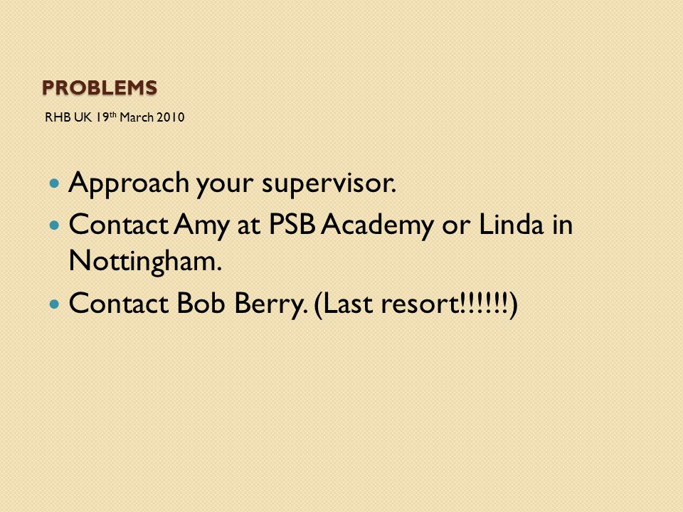 PROBLEMS RHB UK 19 th March 2010 Approach your supervisor. Contact Amy at PSB Academy or Linda in Nottingham. Contact Bob Berry. (Last resort!!!!!!)