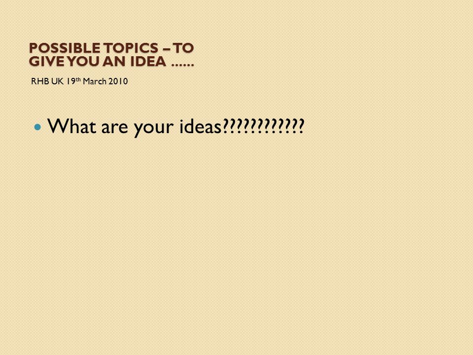 POSSIBLE TOPICS – TO GIVE YOU AN IDEA...... RHB UK 19 th March 2010 What are your ideas????????????