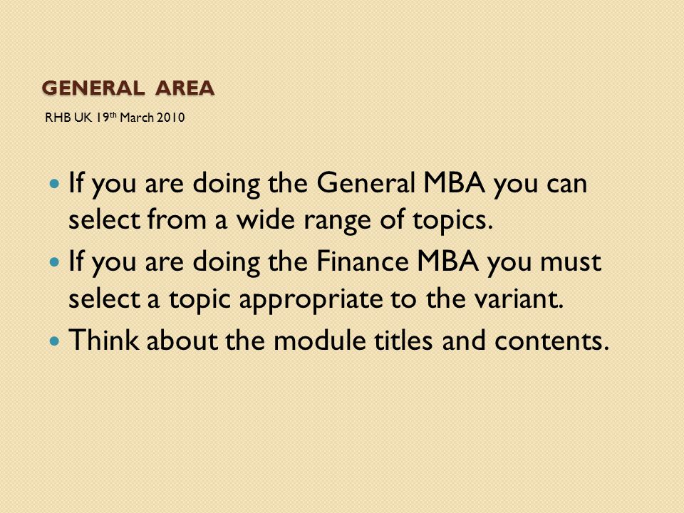 GENERAL AREA RHB UK 19 th March 2010 If you are doing the General MBA you can select from a wide range of topics. If you are doing the Finance MBA you