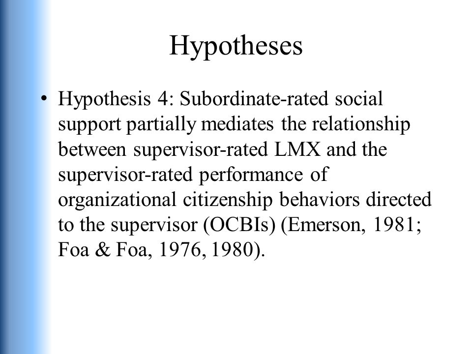 Hypotheses Hypothesis 4: Subordinate-rated social support partially mediates the relationship between supervisor-rated LMX and the supervisor-rated performance of organizational citizenship behaviors directed to the supervisor (OCBIs) (Emerson, 1981; Foa & Foa, 1976, 1980).