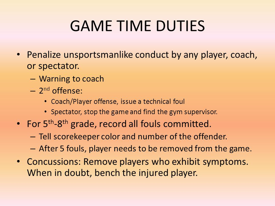 GAME TIME DUTIES Penalize unsportsmanlike conduct by any player, coach, or spectator.