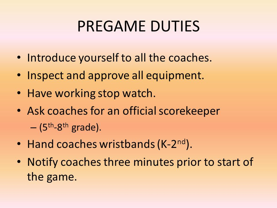 PREGAME DUTIES Introduce yourself to all the coaches.