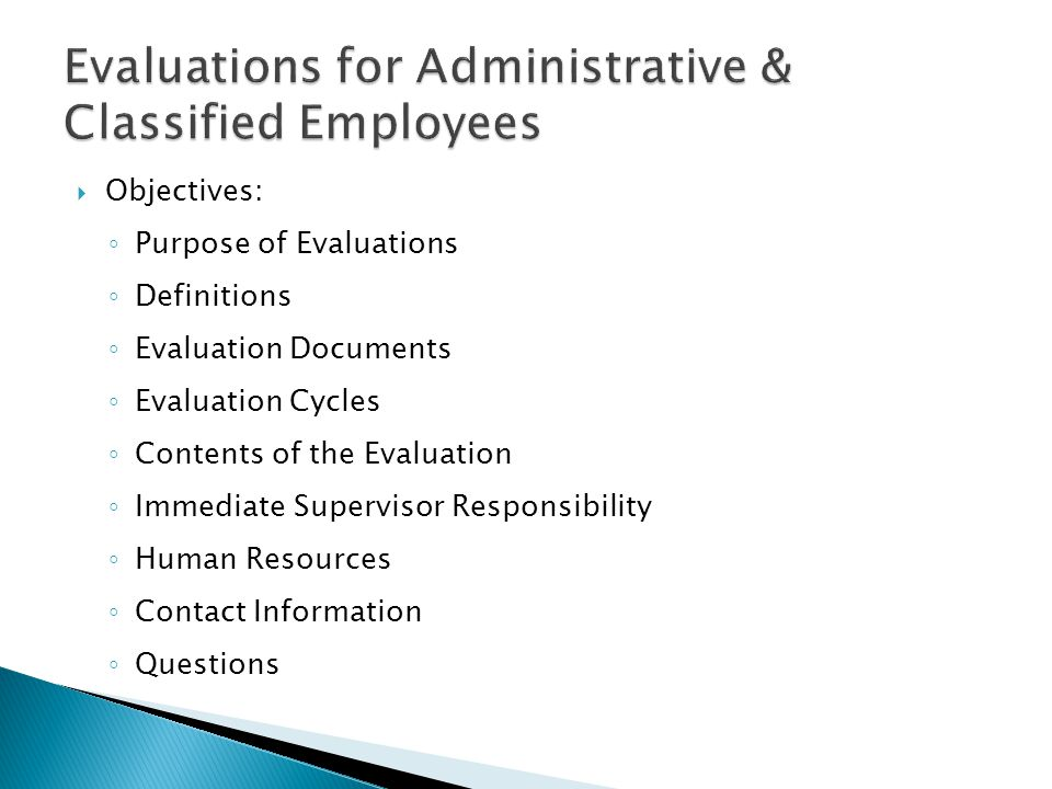  Objectives: ◦ Purpose of Evaluations ◦ Definitions ◦ Evaluation Documents ◦ Evaluation Cycles ◦ Contents of the Evaluation ◦ Immediate Supervisor Re