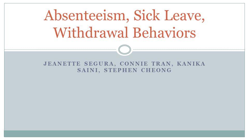 JEANETTE SEGURA, CONNIE TRAN, KANIKA SAINI, STEPHEN CHEONG Absenteeism, Sick Leave, Withdrawal Behaviors