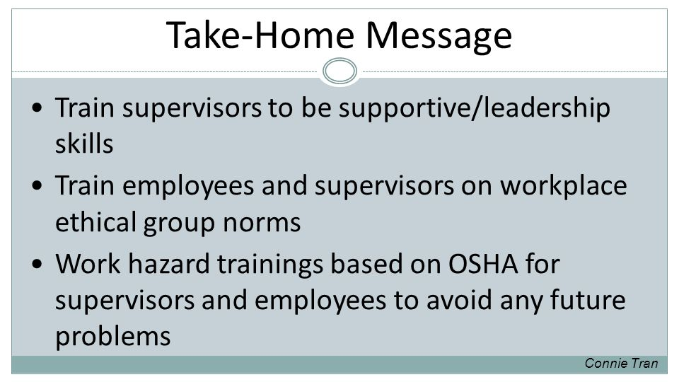 Take-Home Message Train supervisors to be supportive/leadership skills Train employees and supervisors on workplace ethical group norms Work hazard trainings based on OSHA for supervisors and employees to avoid any future problems Connie Tran