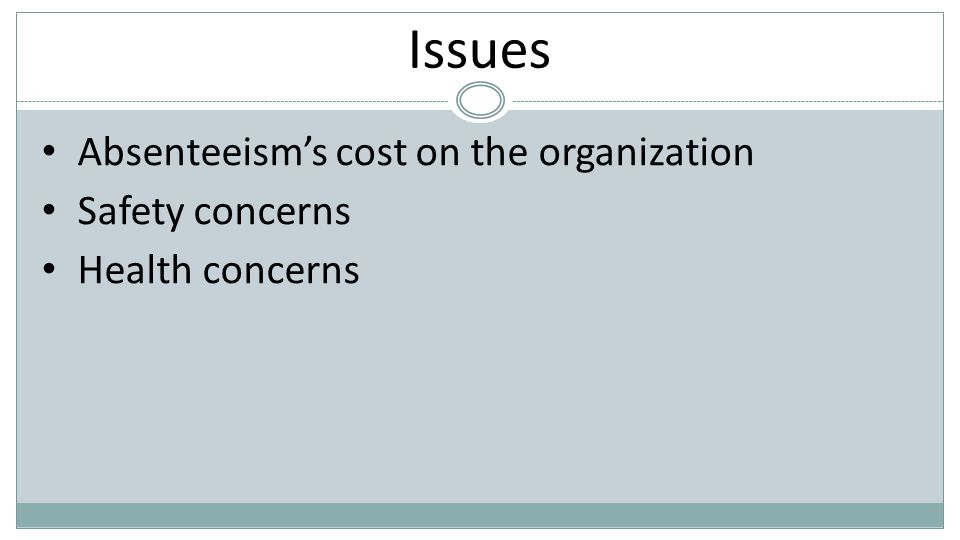 Issues Absenteeism's cost on the organization Safety concerns Health concerns