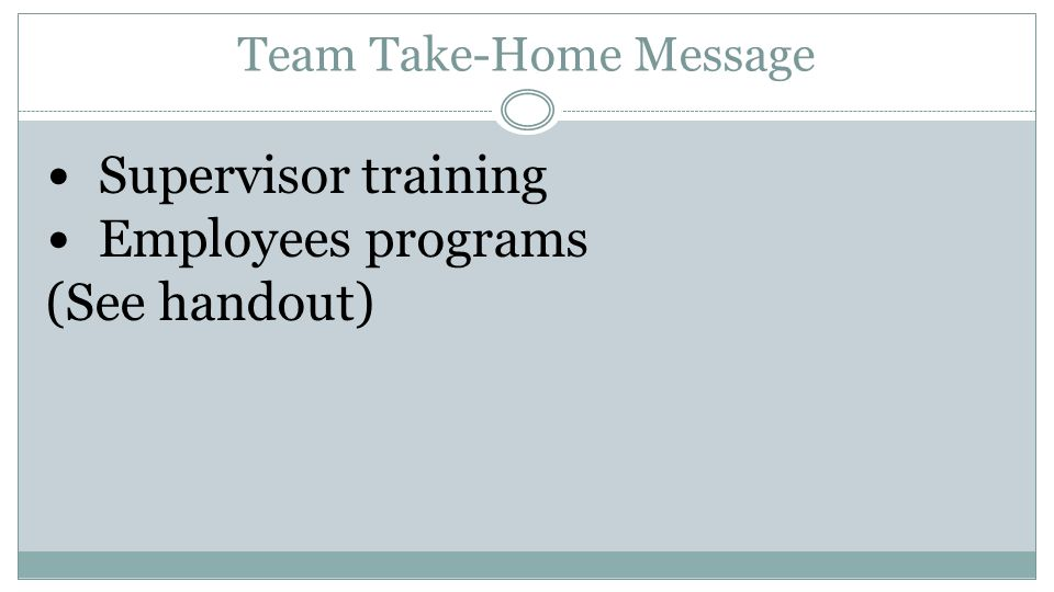 Team Take-Home Message Supervisor training Employees programs (See handout)