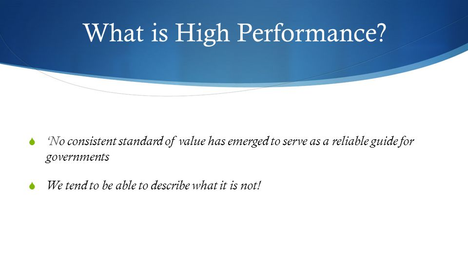 What is High Performance?  'No consistent standard of value has emerged to serve as a reliable guide for governments  We tend to be able to describe