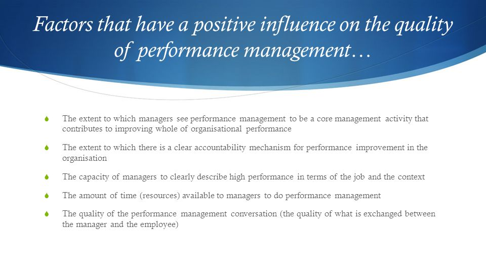  The extent to which managers see performance management to be a core management activity that contributes to improving whole of organisational performance  The extent to which there is a clear accountability mechanism for performance improvement in the organisation  The capacity of managers to clearly describe high performance in terms of the job and the context  The amount of time (resources) available to managers to do performance management  The quality of the performance management conversation (the quality of what is exchanged between the manager and the employee)