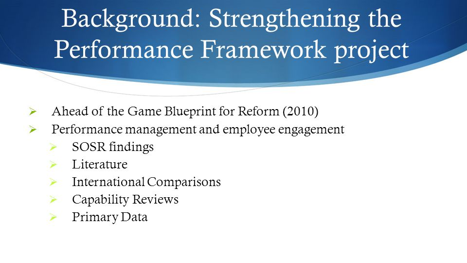Background: Strengthening the Performance Framework project  Ahead of the Game Blueprint for Reform (2010)  Performance management and employee engagement  SOSR findings  Literature  International Comparisons  Capability Reviews  Primary Data