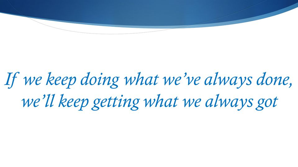 If we keep doing what we've always done, we'll keep getting what we always got