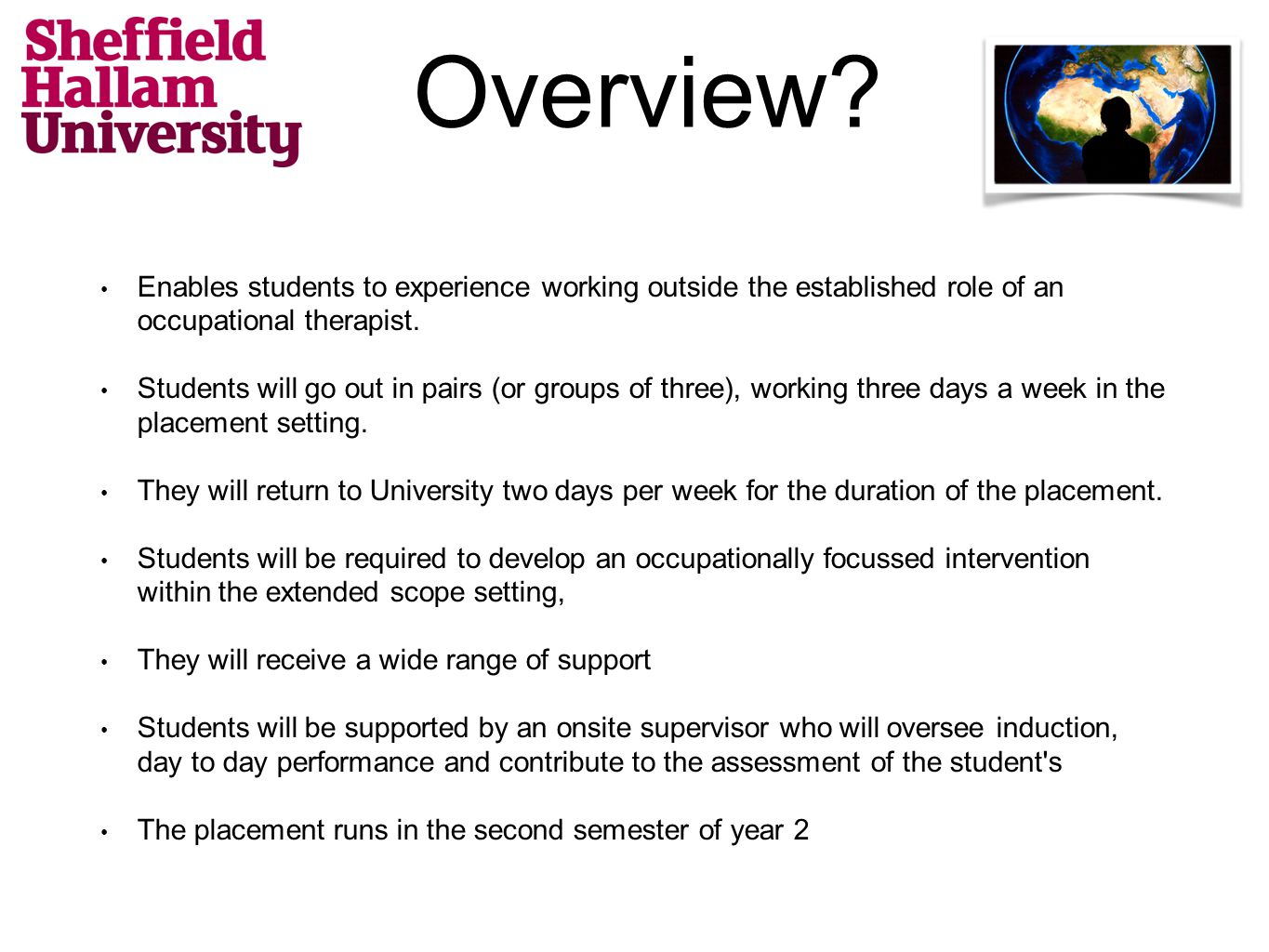 Overview? Enables students to experience working outside the established role of an occupational therapist. Students will go out in pairs (or groups o