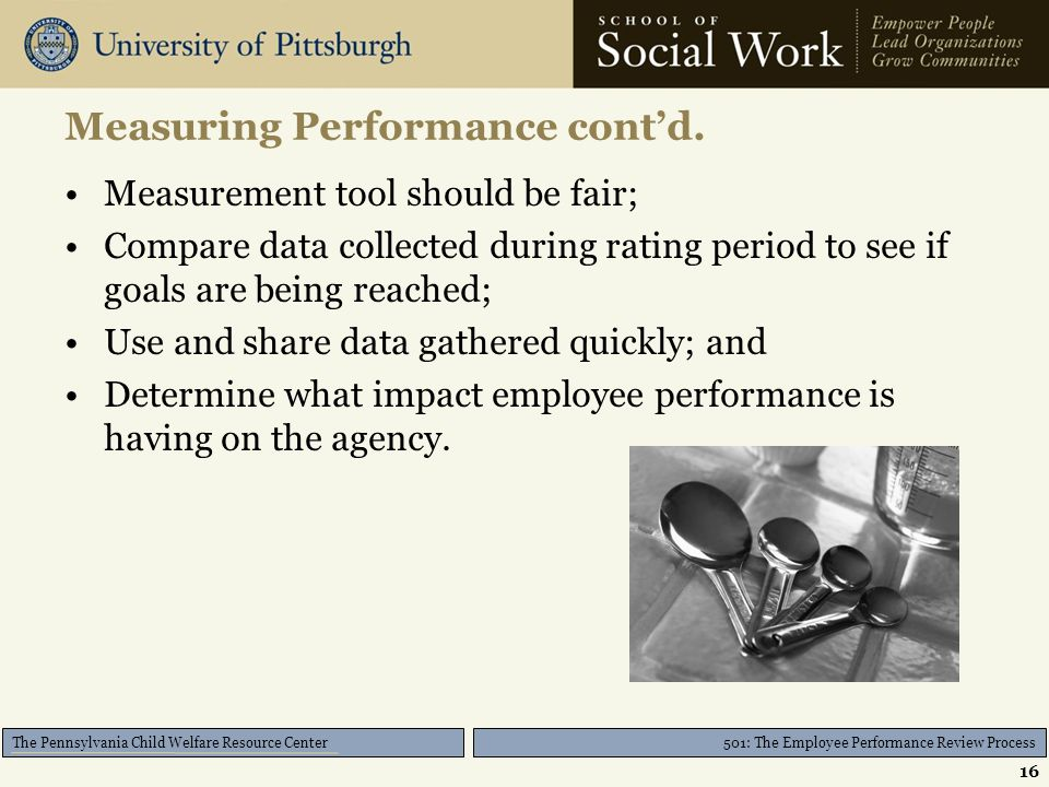 501: The Employee Performance Review Process The Pennsylvania Child Welfare Resource Center Measuring Performance cont'd. Measurement tool should be f