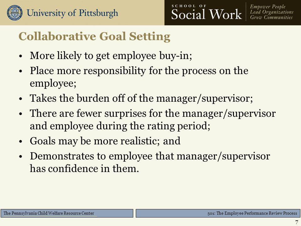 501: The Employee Performance Review Process The Pennsylvania Child Welfare Resource Center Collaborative Goal Setting More likely to get employee buy