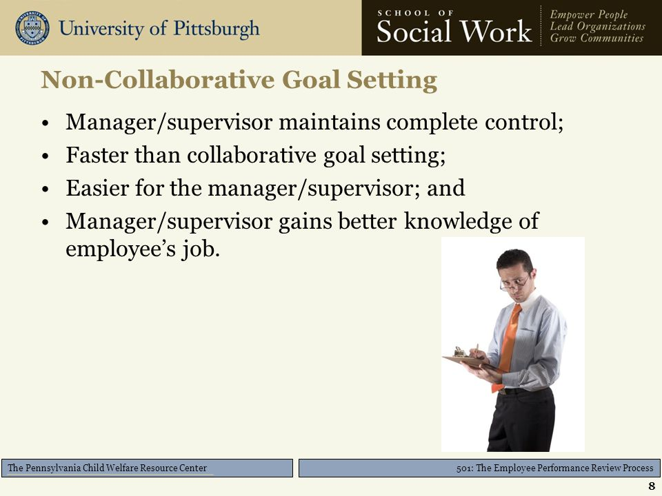 501: The Employee Performance Review Process The Pennsylvania Child Welfare Resource Center S.M.A.R.T System Goals should be: –Specific –Measurable –Action-oriented –Realistic –Time-bound 9