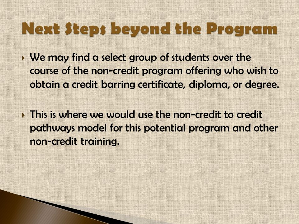  We may find a select group of students over the course of the non-credit program offering who wish to obtain a credit barring certificate, diploma, or degree.