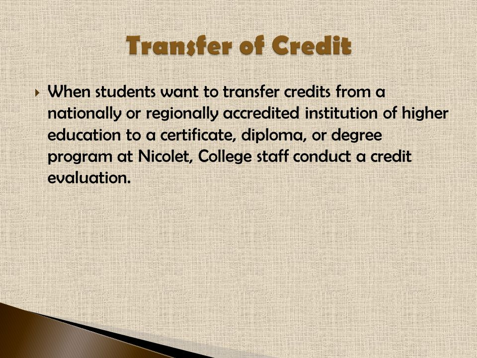 When students want to transfer credits from a nationally or regionally accredited institution of higher education to a certificate, diploma, or degree program at Nicolet, College staff conduct a credit evaluation.