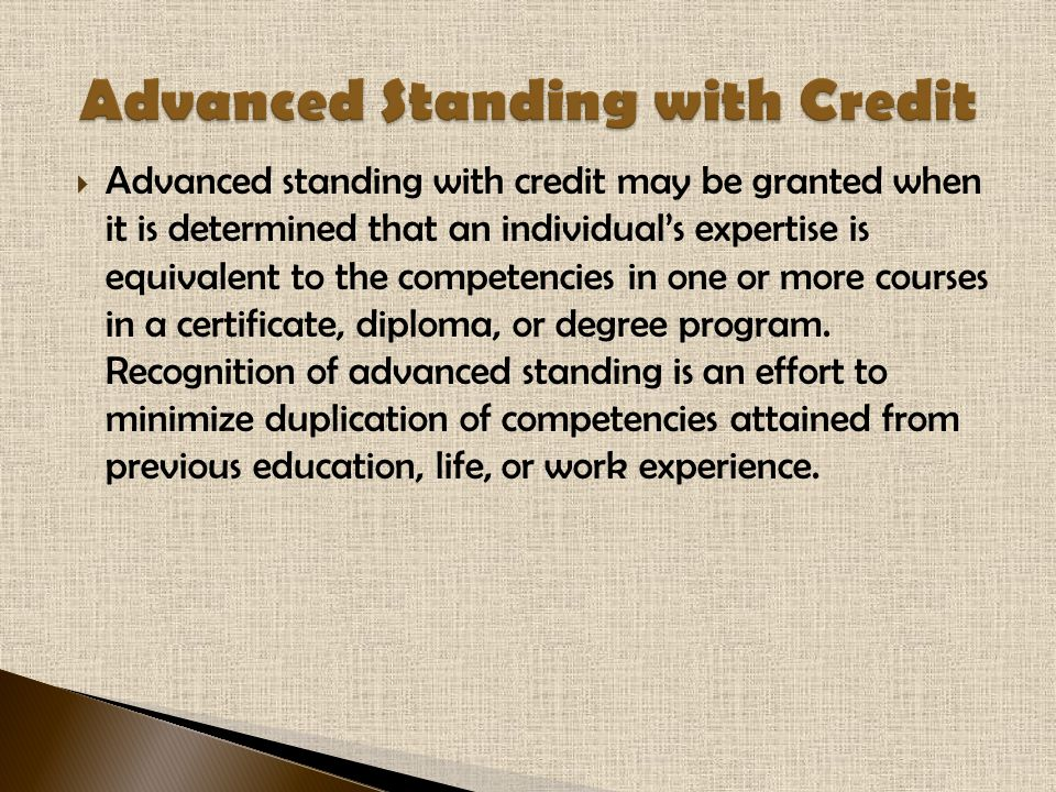  Advanced standing with credit may be granted when it is determined that an individual's expertise is equivalent to the competencies in one or more courses in a certificate, diploma, or degree program.