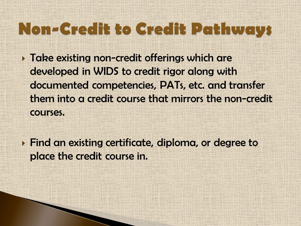  Take existing non-credit offerings which are developed in WIDS to credit rigor along with documented competencies, PATs, etc. and transfer them into
