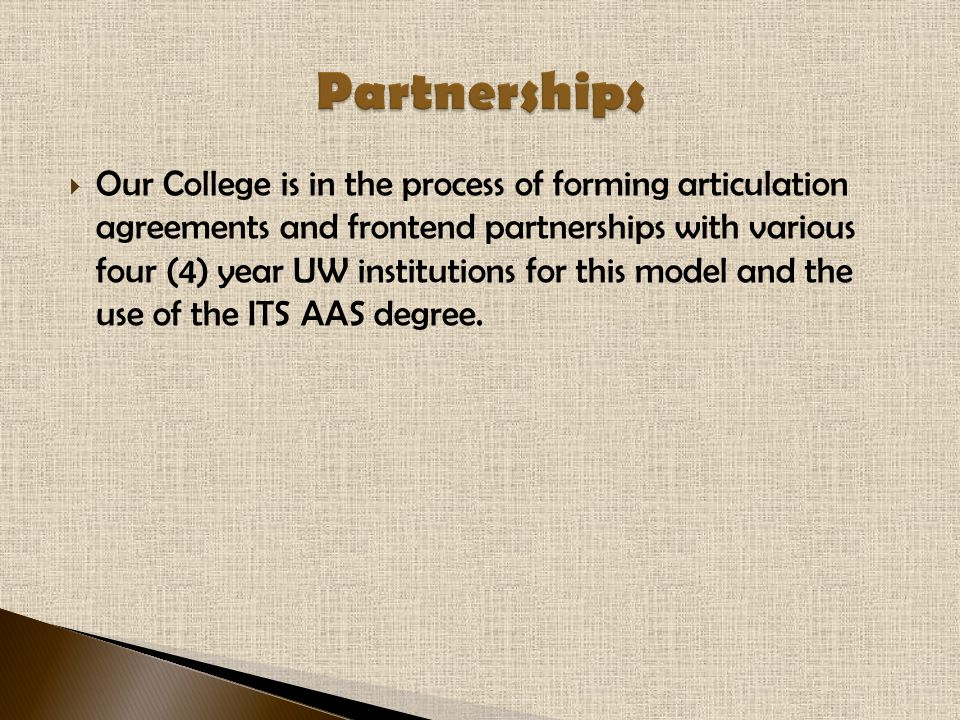  Our College is in the process of forming articulation agreements and frontend partnerships with various four (4) year UW institutions for this model and the use of the ITS AAS degree.