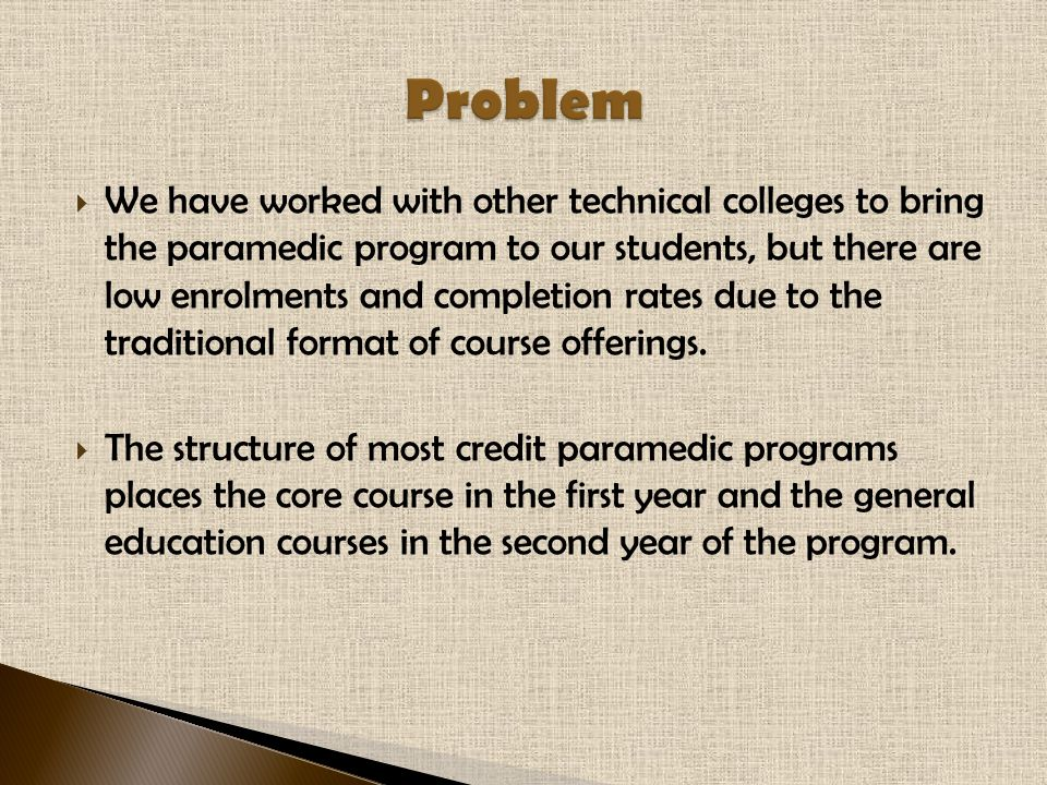  We have worked with other technical colleges to bring the paramedic program to our students, but there are low enrolments and completion rates due to the traditional format of course offerings.