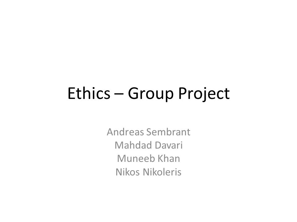 Ethics – Group Project Andreas Sembrant Mahdad Davari Muneeb Khan Nikos Nikoleris