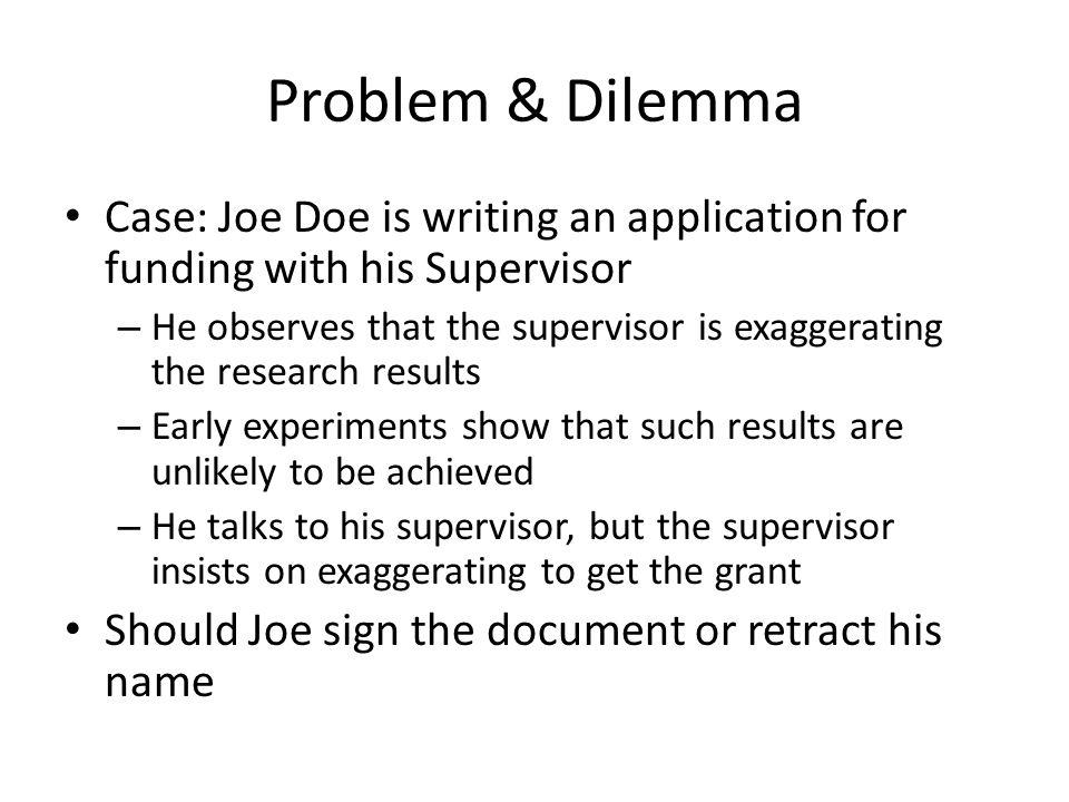 Problem & Dilemma Case: Joe Doe is writing an application for funding with his Supervisor – He observes that the supervisor is exaggerating the research results – Early experiments show that such results are unlikely to be achieved – He talks to his supervisor, but the supervisor insists on exaggerating to get the grant Should Joe sign the document or retract his name