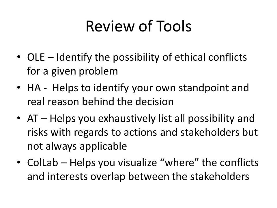 Review of Tools OLE – Identify the possibility of ethical conflicts for a given problem HA - Helps to identify your own standpoint and real reason behind the decision AT – Helps you exhaustively list all possibility and risks with regards to actions and stakeholders but not always applicable ColLab – Helps you visualize where the conflicts and interests overlap between the stakeholders