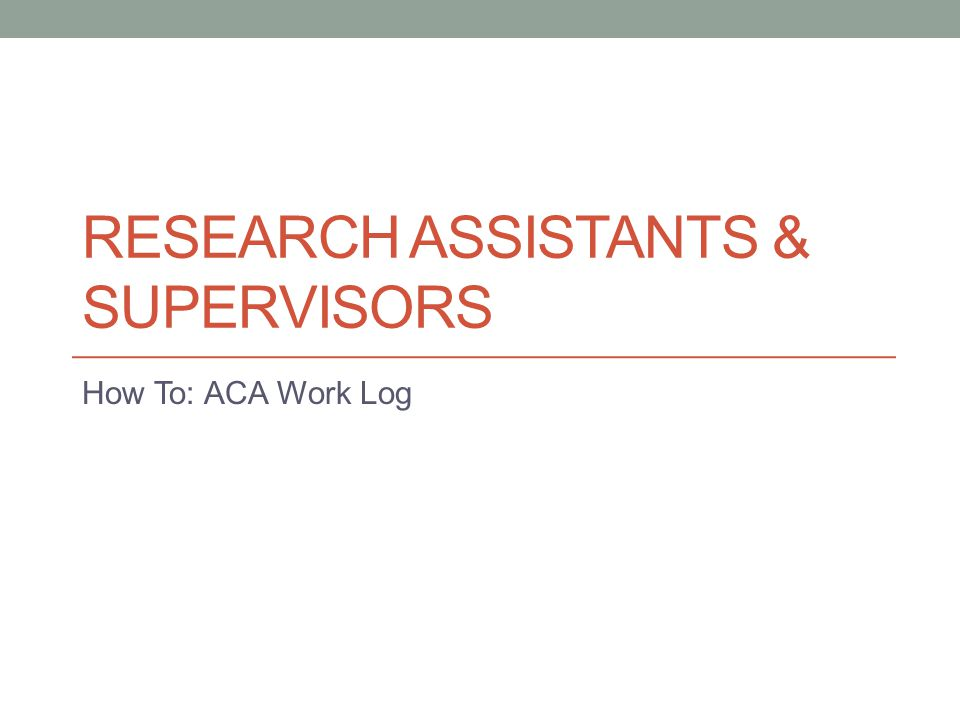 RESEARCH ASSISTANTS & SUPERVISORS How To: ACA Work Log
