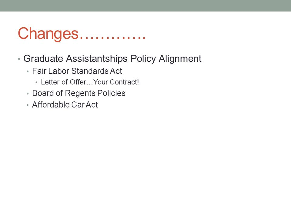 Changes…………. Graduate Assistantships Policy Alignment Fair Labor Standards Act Letter of Offer…Your Contract! Board of Regents Policies Affordable Car