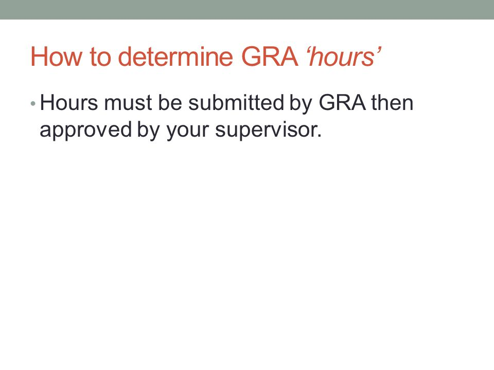 How to determine GRA 'hours' Hours must be submitted by GRA then approved by your supervisor.