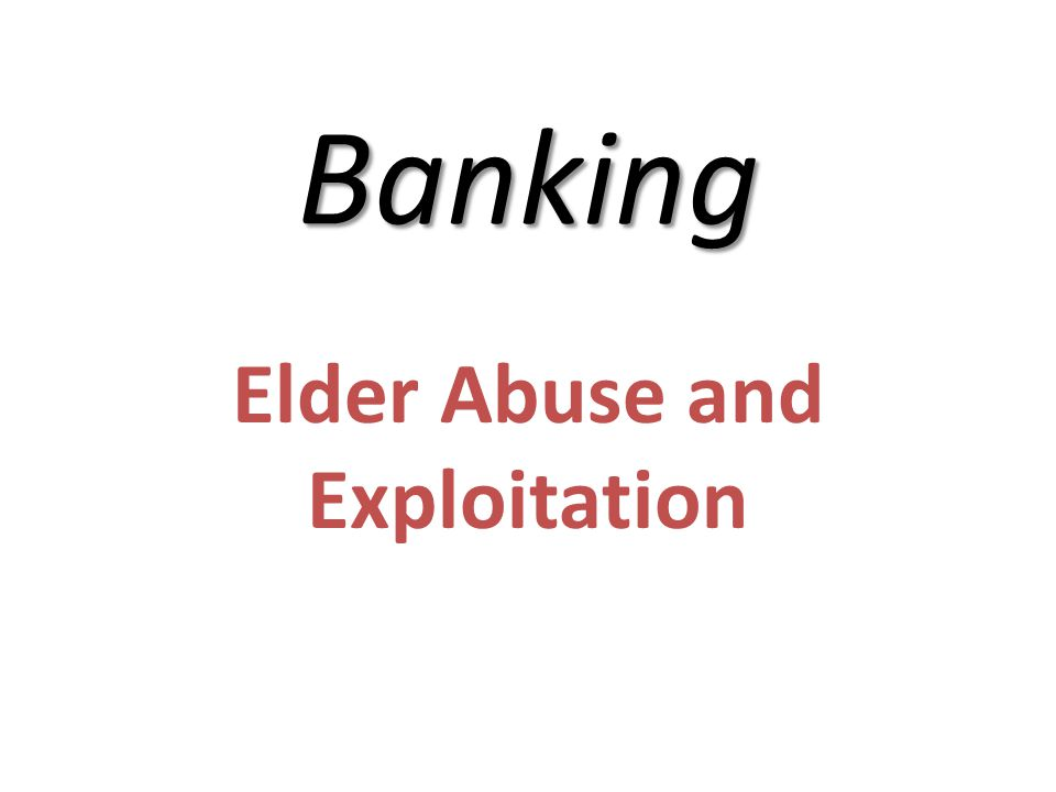 Banking Elder Abuse and Exploitation