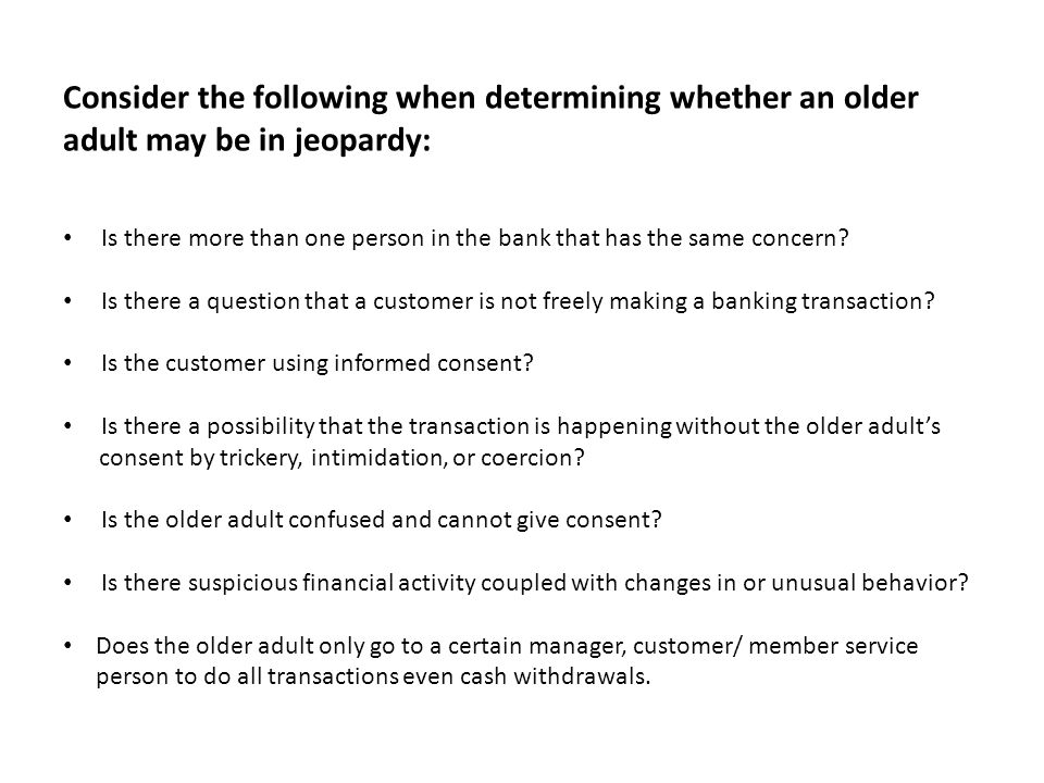 Consider the following when determining whether an older adult may be in jeopardy: Is there more than one person in the bank that has the same concern.