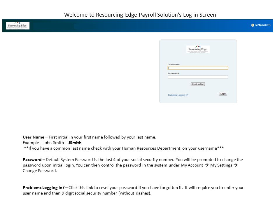 Welcome to Resourcing Edge Payroll Solution's Log in Screen User Name – First initial in your first name followed by your last name. Example = John Sm