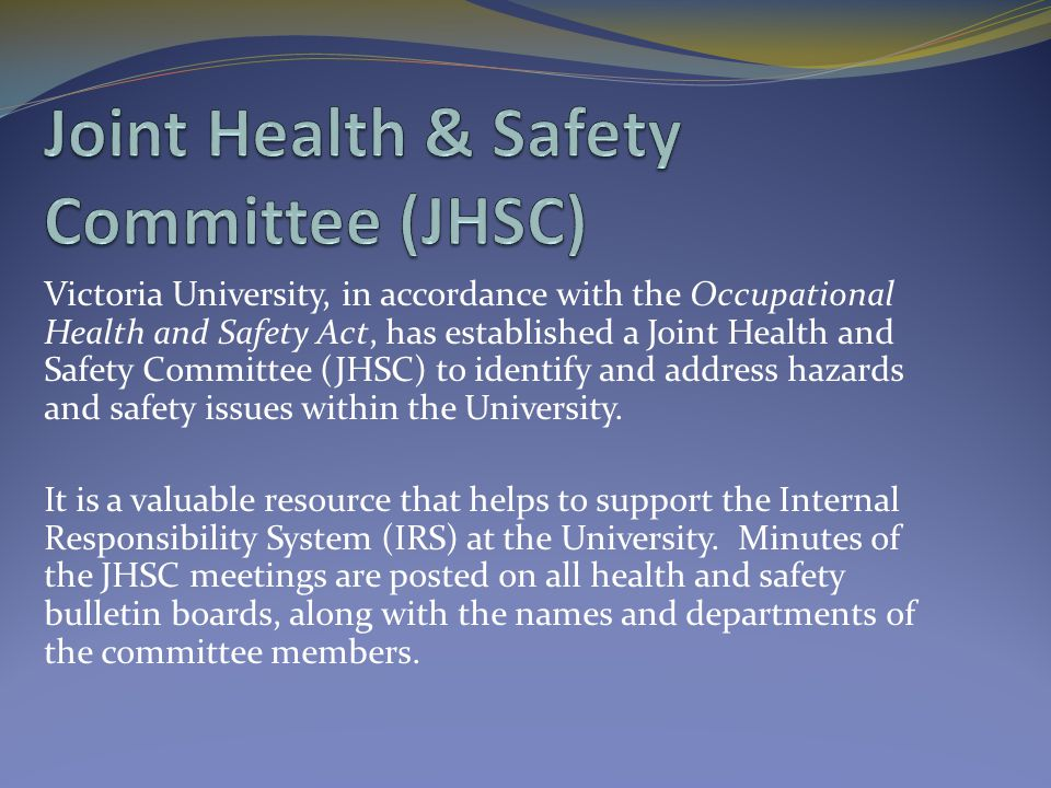 Victoria University, in accordance with the Occupational Health and Safety Act, has established a Joint Health and Safety Committee (JHSC) to identify