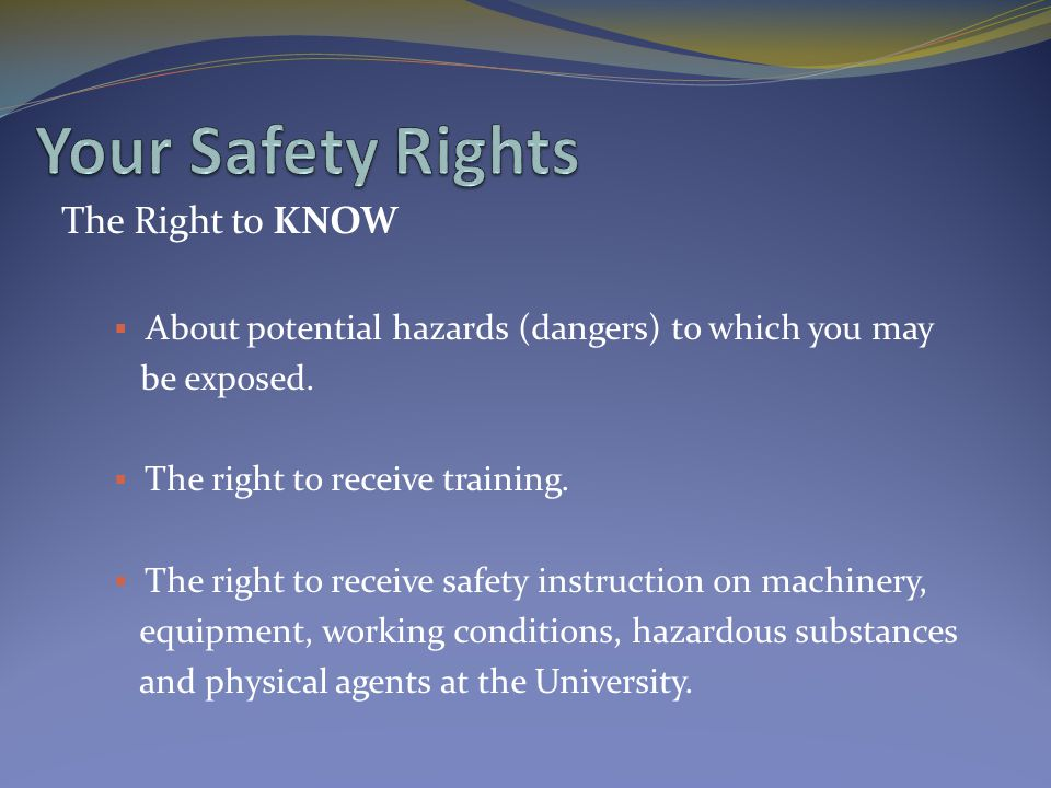 The Right to KNOW  About potential hazards (dangers) to which you may be exposed.  The right to receive training.  The right to receive safety inst