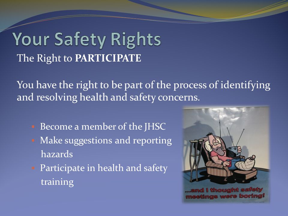 The Right to PARTICIPATE You have the right to be part of the process of identifying and resolving health and safety concerns.  Become a member of th