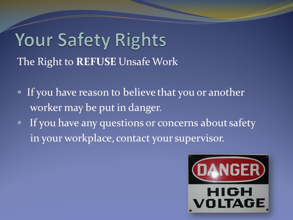 The Right to REFUSE Unsafe Work  If you have reason to believe that you or another worker may be put in danger.  If you have any questions or concer